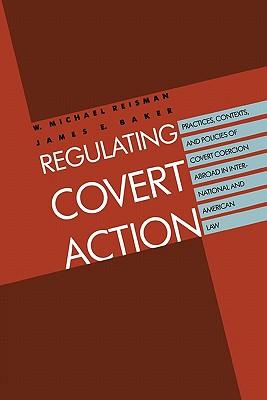 Regulating Covert Action, Reisman, W. Michael; Baker, James E.