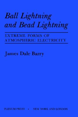Ball Lightning and Bead Lightning: Extreme Forms of Atmospheric Electricity, Barry, James Dale