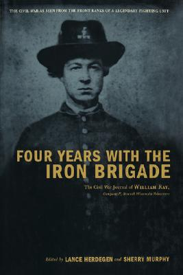Four Years with the Iron Brigade: The Civil War Journals of William R Ray, Co. F, Seventh Wisconsin Infantry, William R Ray