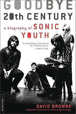 Goodbye 20th Century A Biography Of Sonic Youth, David Browne