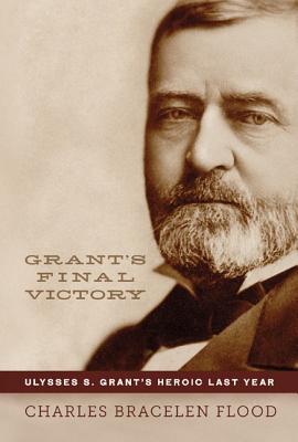 Grant's Final Victory: Ulysses S. Grant's Heroic Last Year, Flood, Charles Bracelen