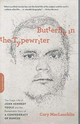 Butterfly in the Typewriter: The Tragic Life of John Kennedy Toole and the Remarkable Story of A Confederacy of Dunces, MacLauchlin, Cory