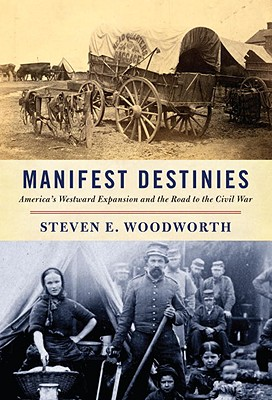 Manifest Destinies: America's Westward Expansion and the Road to the Civil War, Woodworth, Steven E.