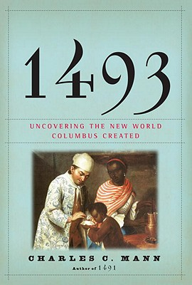 1493: Uncovering the New World Columbus Created, Mann, Charles C.