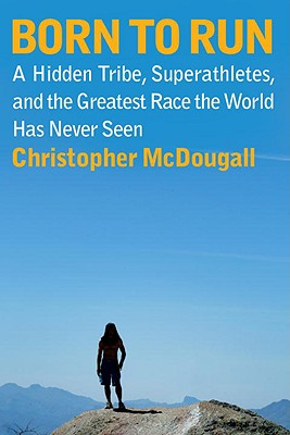 Born to Run: A Hidden Tribe, Superathletes, and the Greatest Race the World Has Never Seen, Christopher McDougall