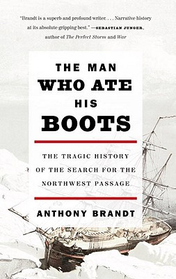 The Man Who Ate His Boots: The Tragic History of the Search for the Northwest Passage, Brandt, Anthony