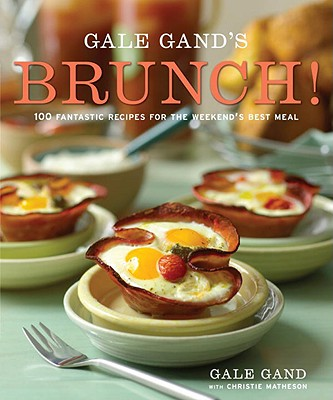 Gale Gand's Brunch!: 100 Fantastic Recipes for the Weekend's Best Meal, Gale Gand, Christie Matheson