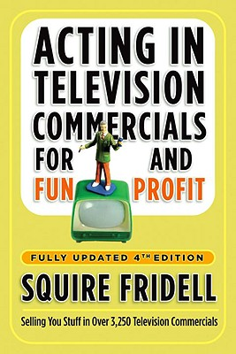 Acting in Television Commercials for Fun and Profit, 4th Edition: Fully Updated 4th Edition, Fridell, Squire
