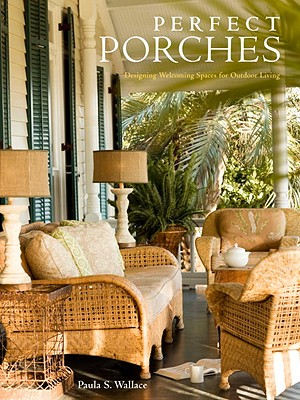 Perfect Porches: Designing Welcoming Spaces for Outdoor Living, Paula S. Wallace