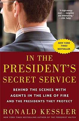 In the President's Secret Service : Behind the Scenes with Agents in the Line of Fire and the Presidents They Protect, Kessler, Ronald