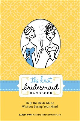 The Knot Bridesmaid Handbook: Help the Bride Shine Without Losing Your Mind, Roney, Carley