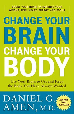 Change Your Brain, Change Your Body: Use Your Brain to Get and Keep the Body You Have Always Wanted, Daniel G. Amen