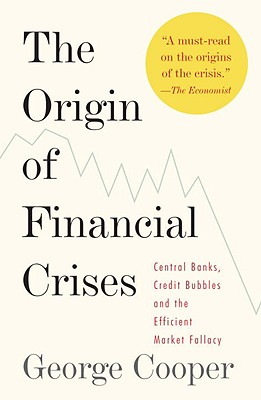 Image for The Origin of Financial Crises: Central Banks, Credit Bubbles, and the Efficient Market Fallacy