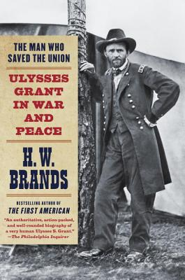 The Man Who Saved the Union: Ulysses Grant in War and Peace, H.W. Brands