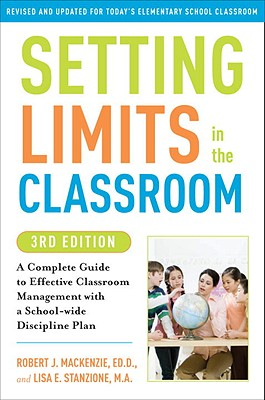 Setting Limits in the Classroom, 3rd Edition: A Complete Guide to Effective Classroom Management with a School-wide Discipline Plan, Mackenzie, Robert J.; Stanzione, Lisa