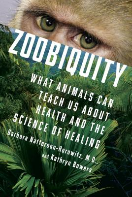 Zoobiquity: What Animals Can Teach Us About Health and the Science of Healing, Barbara Natterson-Horowitz, Kathryn Bowers
