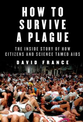 Image for How to Survive a Plague: The Inside Story of How Citizens and Science Tamed AIDS