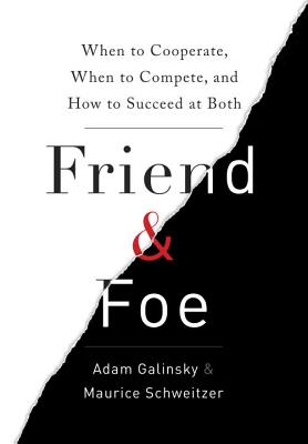 Friend and Foe: When to Cooperate, When to Compete, and How to Succeed at Both, Adam D. Galinsky, Maurice E. Schweitzer