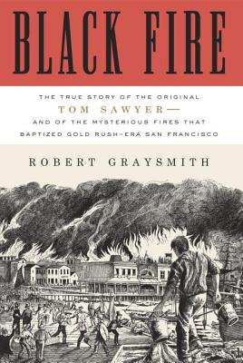 Image for Black Fire: The True Story of the Original Tom Sawyer--and of the Mysterious Fires That Baptized Gold Rush-Era San Francisco