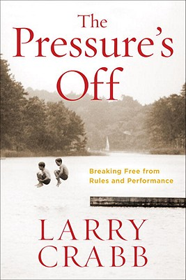 The Pressure's Off: Breaking Free from Rules and Performance, Larry Crabb