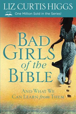 BAD GIRLS OF THE BIBLE: AND WHAT WE CAN LEARN FROM THEM, HIGGS, LIZ CURTIS