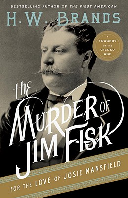 The Murder of Jim Fisk for the Love of Josie Mansfield: A Tragedy of the Gilded Age (American Portraits), H.W. Brands