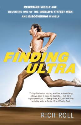 Finding Ultra, Revised and Updated Edition: Rejecting Middle Age, Becoming One of the World's Fittest Men, and Discovering  Myself, Roll, Rich