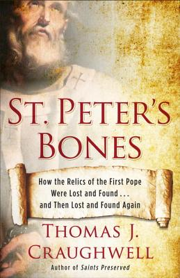 St. Peter's Bones: How the Relics of the First Pope Were Lost and Found . . . and Then Lost and Found Again, Thomas J. Craughwell