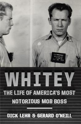 Whitey: The Life of America's Most Notorious Mob Boss, Dick Lehr, Gerard O'Neill