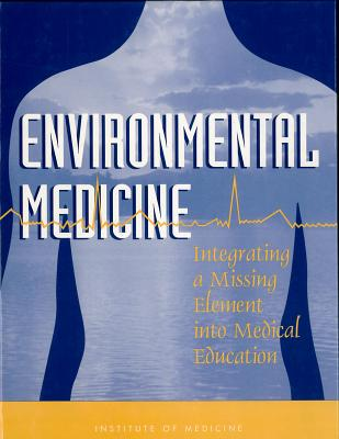 Environmental Medicine: Integrating a Missing Element into Medical Education, Institute of Medicine; Committee on Curriculum Development in Environmental Medicine
