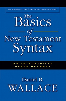 Basics of New Testament Syntax, The, Daniel B. Wallace