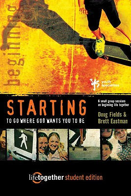 STARTING to Go Where God Wants You to Be--Student Edition: 6 Small Group Sessions on Beginning Life Together, Doug Fields, Brett Eastman