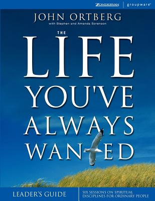 The Life You've Always Wanted Leader's Guide: Six Sessions on Spiritual Disciplines for Ordinary People, Leader's Guide (Groupware), Ortberg, John