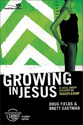 Growing in Jesus, Participant's Guide: 6 Small Group Sessions on Discipleship (Experiencing Christ Together Student Edition), Fields, Doug; Eastman, Brett