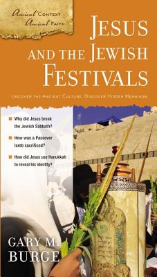 Jesus and the Jewish Festivals (Ancient Context, Ancient Faith), Gary M. Burge