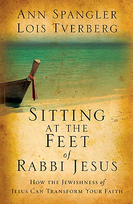 Sitting at the Feet of Rabbi Jesus: How the Jewishness of Jesus Can Transform Your Faith, Ann Spangler, Lois Tverberg