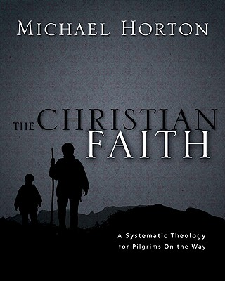 The Christian Faith: A Systematic Theology for Pilgrims on the Way, Michael S. Horton