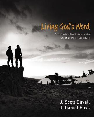 Living God's Word: Discovering Our Place in the Great Story of Scripture, J. Scott Duvall, J. Daniel Hays