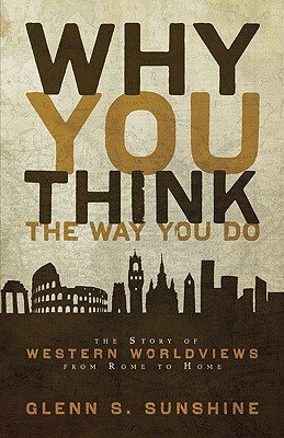 Image for Why You Think the Way You Do: The Story of Western Worldviews from Rome to Home