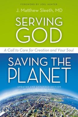 Serving God, Saving the Planet: A Call to Care for Creation and Your Soul, Sleeth  M.D., J. Matthew