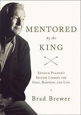 Image for Mentored by the King: Arnold Palmer's Success Lessons for Golf, Business, and Life