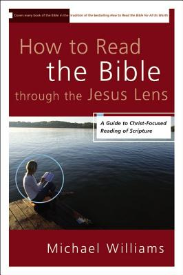 How to Read the Bible through the Jesus Lens: A Guide to Christ-Focused Reading of Scripture, Michael Williams