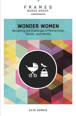 Image for Wonder Women: Navigating the Challenges of Motherhood, Career, and Identity (Frames)