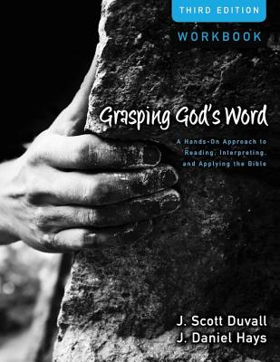 Grasping God's Word Workbook: A Hands-On Approach to Reading, Interpreting, and Applying the Bible, J. Scott Duvall, J. Daniel Hays