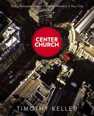Image for Center Church: Doing Balanced, Gospel-Centered Ministry in Your City