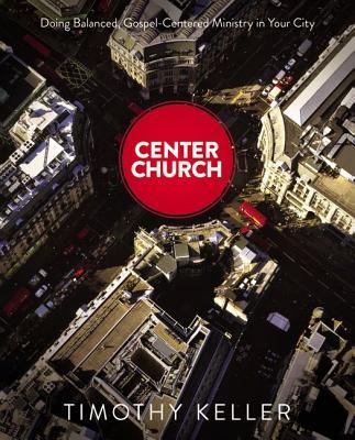 Center Church: Doing Balanced, Gospel-Centered Ministry in Your City, Timothy J. Keller