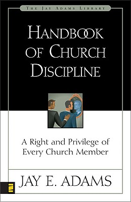 Handbook of Church Discipline: A Right and Privilege of Every Church Member (Jay Adams Library), Jay E. Adams
