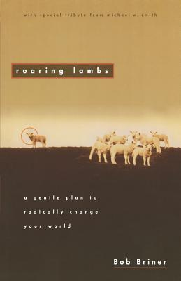 Roaring Lambs: A Gentle Plan to Radically Change Your World, Briner, Robert