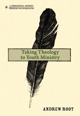 Taking Theology to Youth Ministry (A Theological Journey Through Youth Ministry), Andrew Root