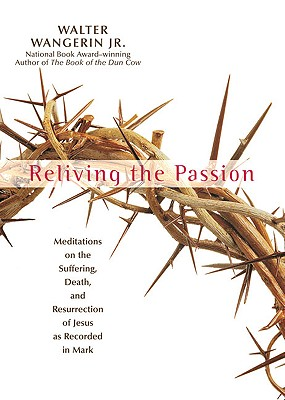 Reliving The Passion: Meditations On Thesuffering, Death, And The Resurrection Of Jesus As Recorded In Mark, Wangerin, Walter Jr.